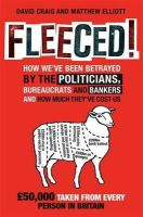 David Craig, Matthew Elliot - Fleeced!: How We've Been Betrayed by the Politicians, Bureaucrats and Bankers - and How Much They've Cost Us - 9781849012867 - KTG0021126