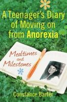 Barter, Constance - Mealtimes and Milestones: A Teenager's Diary of Moving on from Anorexia - 9781849013239 - KRA0011114