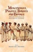 Cols, Alejandro - Mercenaries, Pirates, Bandits and Empires: Private Violence in Historical Context. Edited by Alejandro Cols and Bryan Mabee - 9781849041492 - V9781849041492