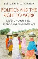 James Manor, Rob Jenkins - Politics and the Right to Work: India's Mahatma Gandhi National Rural Employment Guarantee Act - 9781849045704 - V9781849045704