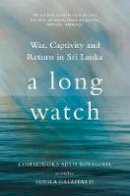 Commodore Ajith Boyagoda as told to Sunila Galappatti - A Long Watch: War, Captivity and Return in Sri Lanka - 9781849046404 - V9781849046404