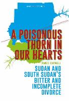 Copnall, James - A Poisonous Thorn In Our Hearts: Sudan and South Sudan's Bitter and Incomplete Divorce - 9781849048309 - V9781849048309