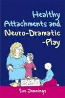 Jennings, Sue - Healthy Attachments and Neuro-Dramatic-Play (Arts Therapies) - 9781849050142 - V9781849050142