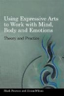 Mark Pearson, Helen Wilson - Using Expressive Arts to Work With the Mind, Body and Emotions: Theory and Practice - 9781849050319 - V9781849050319