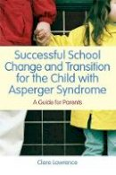 Clare Lawrence - Successful School Change and Transition for the Child With Asperger Syndrome: A Guide for Parents - 9781849050524 - V9781849050524