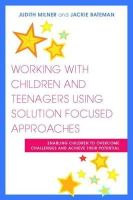 Milner, Judith - Working With Children and Teenagers Using Solution Focused Approaches: Enabling Children to Overcome Challenges and Achieve Their Potential - 9781849050821 - V9781849050821