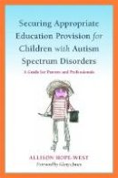 Hope-West, Allison - Securing Appropriate Education Provision for Children with Autism Spectrum Disorders: A Guide for Parents and Professionals - 9781849051538 - V9781849051538