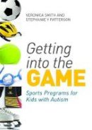 Smith, Veronica, Patterson, Stephanie Y. - Getting into the Game: Sports Programs for Kids With Autism - 9781849052498 - V9781849052498