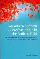 Gunilla Gerland - Secrets to Success for Professionals in the Autism Field: An Insider's Guide to Understanding the Autism Spectrum, the Environment and Your Role - 9781849053709 - V9781849053709