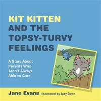 Evans, Jane - Kit Kitten and the Topsy-Turvy Feelings: A Story about Parents Who Aren't Always Able to Care - 9781849056021 - V9781849056021