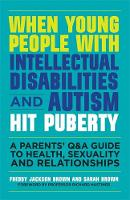Brown, Freddy Jackson, Brown, Sarah - When Young People with Intellectual Disabilities and Autism Hit Puberty: A Parents' Q&A Guide to Health, Sexuality and Relationships - 9781849056489 - V9781849056489