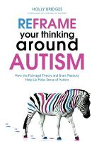 Bridges, Holly - Reframe Your Thinking Around Autism: How the Polyvagal Theory and Brain Plasticity Help Us Make Sense of Autism - 9781849056724 - V9781849056724