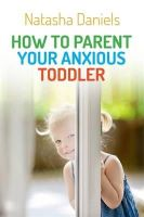 Daniels, Natasha - How to Parent Your Anxious Toddler - 9781849057387 - V9781849057387