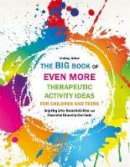 Joiner, Lindsey - The Big Book of EVEN MORE Therapeutic Activity Ideas for Children and Teens: Inspiring Arts-Based Activities and Character Education Curricula - 9781849057493 - V9781849057493