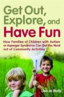 Rudy, Lisa Jo - Get Out, Explore, and Have Fun!: How Families of Children With Autism or Asperger Syndrome Can Get the Most Out of Community Activities - 9781849058094 - V9781849058094