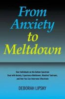 Lipsky, Deborah - From Anxiety to Meltdown: How Individuals on the Autism Spectrum Deal with Anxiety, Experience Meltdowns, Manifest Tantrums, and How You Can Intervene Effectively - 9781849058438 - V9781849058438