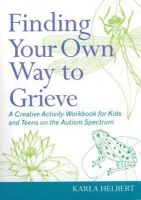 Karla Helbert - Finding Your Own Way to Grieve: A Creative Activity Workbook for Kids and Teens on the Autism Spectrum - 9781849059220 - V9781849059220