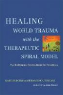 Kate Hudgins, Francesca Toscani - Healing World Trauma With the Therapeutic Spiral Model: Psychodramatic Stories from the Frontline - 9781849059237 - V9781849059237