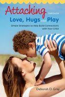 Gray, Deborah D. - Attaching through love, hugs and play - 9781849059398 - V9781849059398