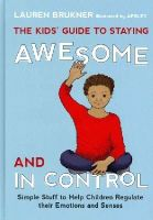 Lauren Brukner - The Kids' Guide to Staying Awesome and in Control: Simple Stuff to Help Children Regulate Their Emotions and Senses - 9781849059978 - V9781849059978