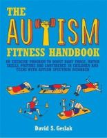 David S. Geslak - The Autism Fitness Handbook: An Exercise Program to Boost Body Image, Motor Skills, Posture and Confidence in Children and Teens with Autism Spectr - 9781849059985 - V9781849059985