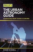 Scagell, Robin - Philip's The Urban Astronomy Guide: Stargazing from towns and suburbs - 9781849072755 - KSG0018151