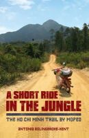 Bolingbroke-Kent, Antonia - A Short Ride in the Jungle: The Ho Chi Minh Trail by Motorcycle - 9781849535434 - V9781849535434