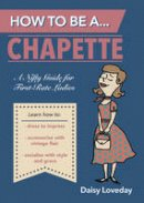 Archer, Dickie - How to be A...Chapette: A Nifty Guide Forfirst-Rate Ladies - 9781849535885 - V9781849535885