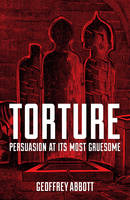 Abbott, Geoffrey - Torture: Persuasion at its Most Gruesome - 9781849538800 - V9781849538800