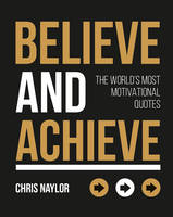 Naylor, Chris - Believe and Achieve: The World's Most Motivational Quotes - 9781849539838 - V9781849539838