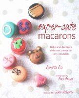 Loretta Liu - Super-Cute Macarons: Bake, Decorate and Create Edible Works of Art - 9781849755641 - V9781849755641