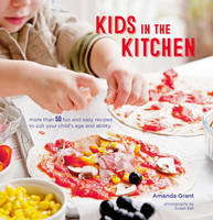 Grant, Amanda - Kids in the Kitchen: More than 50 fun and easy recipes to suit your child's age and ability - 9781849758581 - V9781849758581