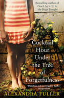 Fuller, Alexandra - Cocktail Hour Under the Tree of Forgetfulness - 9781849832960 - V9781849832960