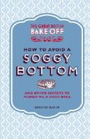 Baker, Gerard - The Great British Bake Off: How to Avoid a Soggy Bottom: And Other Secrets to Achieving a Good Bake - 9781849905893 - V9781849905893
