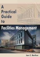 Barker, Ian C. - Practical Guide to Facilities Management - 9781849950961 - V9781849950961
