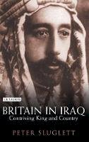 PETER SLUGLETT - Britain in Iraq: Contriving King and Country (Library of Middle East History) - 9781850437703 - V9781850437703
