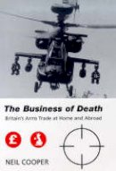 Cooper, Neil - The Business of Death: Britain's Arms Trade at Home and Abroad (Library of International Relations) - 9781850439530 - V9781850439530