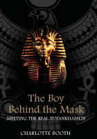 Booth, Charlotte - The Boy Behind the Mask: Meeting the Real Tutankhamun - 9781851685448 - KLJ0014649
