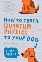 Orzel, Chad Orzel - How to Teach Quantum Physics to Your Dog - 9781851687794 - V9781851687794
