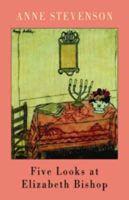 Anne Stevenson - Five Looks at Elizabeth Bishop - 9781852247256 - V9781852247256