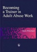 Pritchard, Jacki - Becoming a Trainer in Adult Abuse Work: A Practical Guide - 9781853029134 - V9781853029134