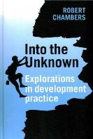 Chambers, Robert - Into the Unknown: Explorations in Development Practice - 9781853398223 - V9781853398223