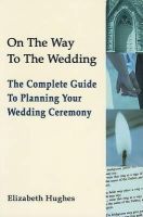 Hughes, Elizabeth - On the Way to the Wedding: The Complete Guide to Planning Your Wedding Ceremony - 9781853909405 - 9781853909405