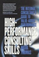 Thomas, Mark - High-Performance Consulting Skills: The Internal Consultant's Guide to Value-Added Performance - 9781854182586 - V9781854182586
