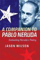 Wilson, Jason - A Companion to Pablo Neruda: Evaluating Neruda's Poetry - 9781855662803 - V9781855662803