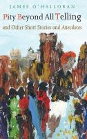 James O'Halloran - Pity Beyond All Telling:  and other Short Stories and Anecdotes - 9781856077088 - KHS1025070