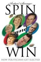 Anton Savage - Spin and Win: How Politicians get Elected - 9781856079495 - KNW0008528