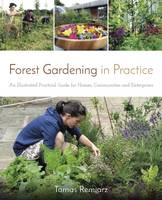 Remiarz, Tomas - Forest Gardening in Practice: An Illustrated Practical Guide for Homes, Communities and Enterprises - 9781856232937 - V9781856232937