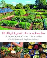 Dowding, Charles, Hafferty, Stephanie - No Dig Organic Home & Garden: Grow, Cook, Use, and Store Your Harvest - 9781856233019 - V9781856233019
