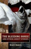 Brian J. Showers - The Bleeding Horse and Other Ghost Stories - 9781856355780 - 9781856355780